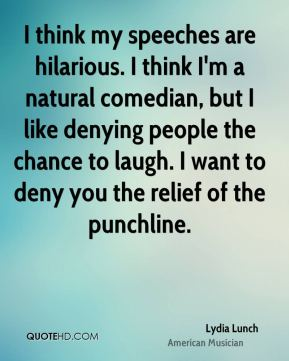 I think my speeches are hilarious. I think I'm a natural comedian, but I like denying people the chance to laugh. I want to deny you the relief of the punchline.