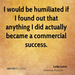 I would be humiliated if I found out that anything I did actually became a commercial success.
