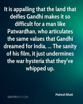 It is appalling that the land that deifies Gandhi makes it so difficult for a man like Patwardhan, who articulates the same values that Gandhi dreamed for India, ... The sanity of his film, it just undermines the war hysteria that they've whipped up.