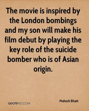 The movie is inspired by the London bombings and my son will make his film debut by playing the key role of the suicide bomber who is of Asian origin.