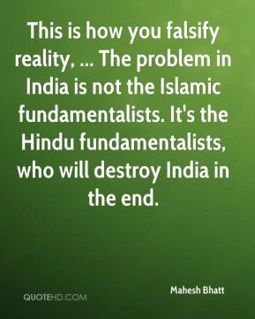 Mahesh Bhatt  - This is how you falsify reality, ... The problem in India is not the Islamic fundamentalists. It's the Hindu fundamentalists, who will destroy India in the end.