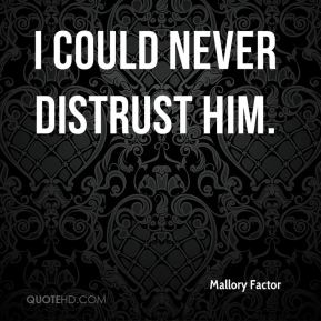 Mallory Factor  - I could never distrust him.