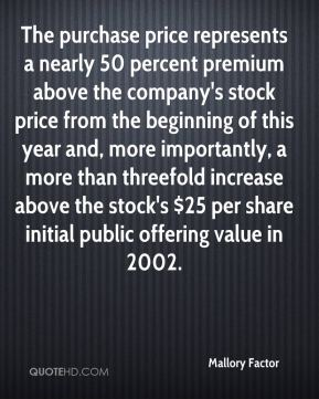 Mallory Factor  - The purchase price represents a nearly 50 percent premium above the company's stock price from the beginning of this year and, more importantly, a more than threefold increase above the stock's $25 per share initial public offering value in 2002.
