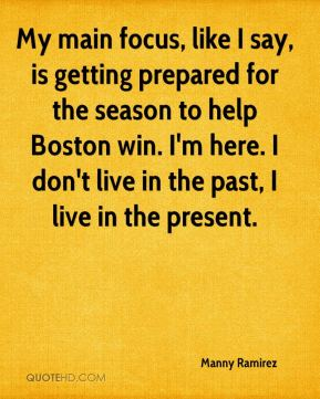 Manny Ramirez  - My main focus, like I say, is getting prepared for the season to help Boston win. I'm here. I don't live in the past, I live in the present.