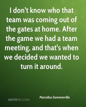Marcellus Sommerville  - I don't know who that team was coming out of the gates at home. After the game we had a team meeting, and that's when we decided we wanted to turn it around.