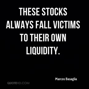 Marcos Basaglia  - These stocks always fall victims to their own liquidity.