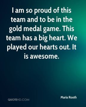 I am so proud of this team and to be in the gold medal game. This team has a big heart. We played our hearts out. It is awesome.