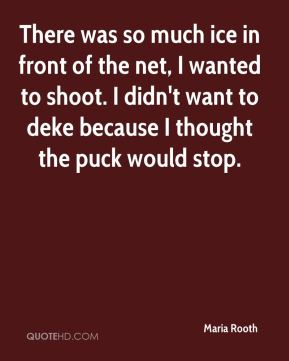 There was so much ice in front of the net, I wanted to shoot. I didn't want to deke because I thought the puck would stop.