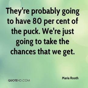 They're probably going to have 80 per cent of the puck. We're just going to take the chances that we get.