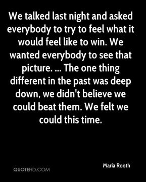 We talked last night and asked everybody to try to feel what it would feel like to win. We wanted everybody to see that picture. ... The one thing different in the past was deep down, we didn't believe we could beat them. We felt we could this time.