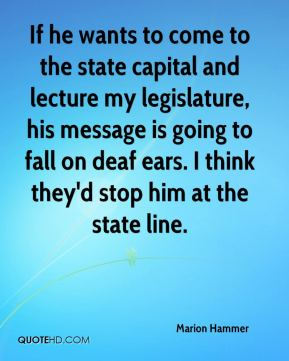 Marion Hammer  - If he wants to come to the state capital and lecture my legislature, his message is going to fall on deaf ears. I think they'd stop him at the state line.