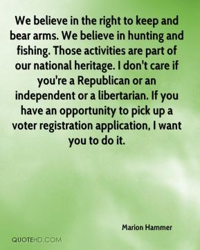 Marion Hammer  - We believe in the right to keep and bear arms. We believe in hunting and fishing. Those activities are part of our national heritage. I don't care if you're a Republican or an independent or a libertarian. If you have an opportunity to pick up a voter registration application, I want you to do it.
