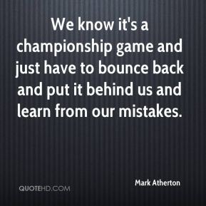 Mark Atherton  - We know it's a championship game and just have to bounce back and put it behind us and learn from our mistakes.