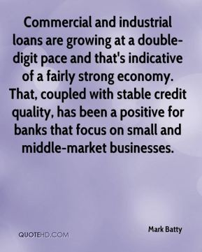 Commercial and industrial loans are growing at a double- digit pace and that's indicative of a fairly strong economy. That, coupled with stable credit quality, has been a positive for banks that focus on small and middle-market businesses.