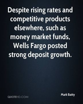 Mark Batty  - Despite rising rates and competitive products elsewhere, such as money market funds, Wells Fargo posted strong deposit growth.