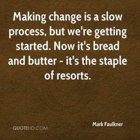 Mark Faulkner  - Making change is a slow process, but we're getting started. Now it's bread and butter - it's the staple of resorts.