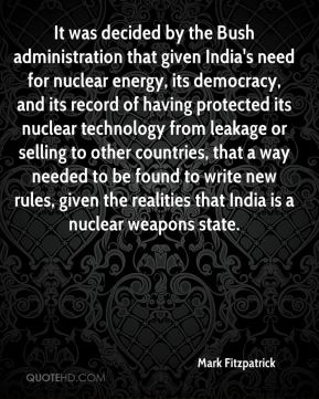 Mark Fitzpatrick  - It was decided by the Bush administration that given India's need for nuclear energy, its democracy, and its record of having protected its nuclear technology from leakage or selling to other countries, that a way needed to be found to write new rules, given the realities that India is a nuclear weapons state.