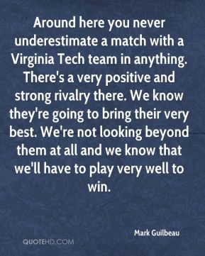 Mark Guilbeau  - Around here you never underestimate a match with a Virginia Tech team in anything. There's a very positive and strong rivalry there. We know they're going to bring their very best. We're not looking beyond them at all and we know that we'll have to play very well to win.