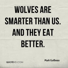 Mark Guilbeau  - Wolves are smarter than us. And they eat better.