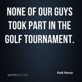 None of our guys took part in the golf tournament.