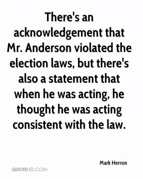Mark Herron  - There's an acknowledgement that Mr. Anderson violated the election laws, but there's also a statement that when he was acting, he thought he was acting consistent with the law.