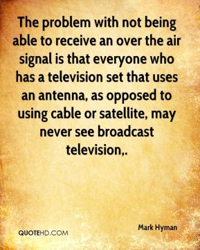 Mark Hyman  - The problem with not being able to receive an over the air signal is that everyone who has a television set that uses an antenna, as opposed to using cable or satellite, may never see broadcast television.