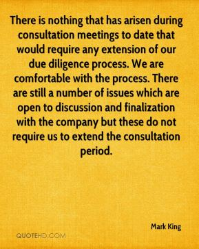 Mark King  - There is nothing that has arisen during consultation meetings to date that would require any extension of our due diligence process. We are comfortable with the process. There are still a number of issues which are open to discussion and finalization with the company but these do not require us to extend the consultation period.