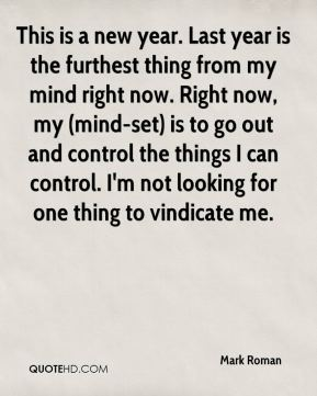 Mark Roman  - This is a new year. Last year is the furthest thing from my mind right now. Right now, my (mind-set) is to go out and control the things I can control. I'm not looking for one thing to vindicate me.