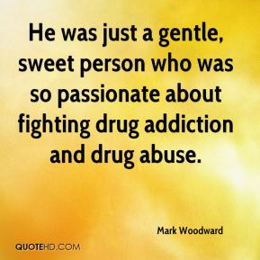 Mark Woodward  - He was just a gentle, sweet person who was so passionate about fighting drug addiction and drug abuse.