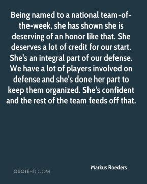 Markus Roeders  - Being named to a national team-of-the-week, she has shown she is deserving of an honor like that. She deserves a lot of credit for our start. She's an integral part of our defense. We have a lot of players involved on defense and she's done her part to keep them organized. She's confident and the rest of the team feeds off that.