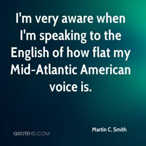I'm very aware when I'm speaking to the English of how flat my Mid-Atlantic American voice is.