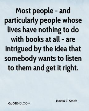 Martin C. Smith - Most people - and particularly people whose lives have nothing to do with books at all - are intrigued by the idea that somebody wants to listen to them and get it right.