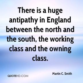 There is a huge antipathy in England between the north and the south, the working class and the owning class.