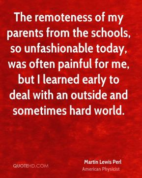 The remoteness of my parents from the schools, so unfashionable today, was often painful for me, but I learned early to deal with an outside and sometimes hard world.