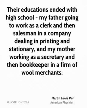 Martin Lewis Perl - Their educations ended with high school - my father going to work as a clerk and then salesman in a company dealing in printing and stationary, and my mother working as a secretary and then bookkeeper in a firm of wool merchants.