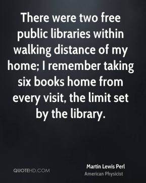 There were two free public libraries within walking distance of my home; I remember taking six books home from every visit, the limit set by the library.