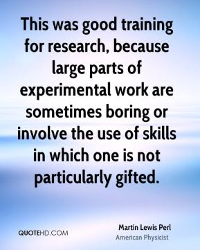 Martin Lewis Perl - This was good training for research, because large parts of experimental work are sometimes boring or involve the use of skills in which one is not particularly gifted.