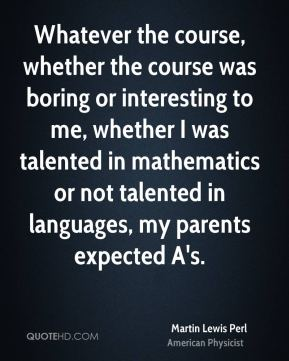 Whatever the course, whether the course was boring or interesting to me, whether I was talented in mathematics or not talented in languages, my parents expected A's.