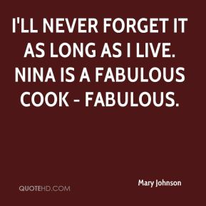 Mary Johnson  - I'll never forget it as long as I live. Nina is a fabulous cook - fabulous.