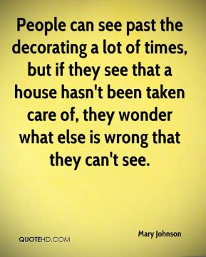Mary Johnson  - People can see past the decorating a lot of times, but if they see that a house hasn't been taken care of, they wonder what else is wrong that they can't see.