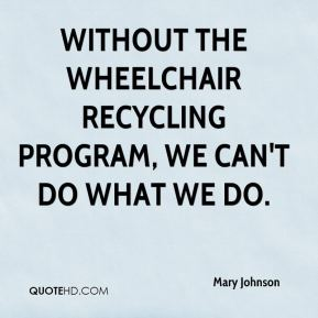 Mary Johnson  - Without the Wheelchair Recycling Program, we can't do what we do.