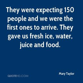 Mary Taylor  - They were expecting 150 people and we were the first ones to arrive. They gave us fresh ice, water, juice and food.