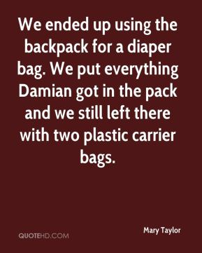 Mary Taylor  - We ended up using the backpack for a diaper bag. We put everything Damian got in the pack and we still left there with two plastic carrier bags.