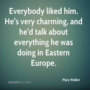 Mary Walker  - Everybody liked him. He's very charming, and he'd talk about everything he was doing in Eastern Europe.