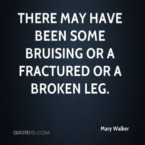 Mary Walker  - There may have been some bruising or a fractured or a broken leg.