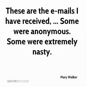 Mary Walker  - These are the e-mails I have received, ... Some were anonymous. Some were extremely nasty.
