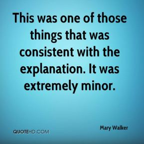 Mary Walker  - This was one of those things that was consistent with the explanation. It was extremely minor.