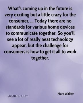 What's coming up in the future is very exciting but a little crazy for the consumer, ... Today there are no standards for various home devices to communicate together. So you'll see a lot of really neat technology appear, but the challenge for consumers is how to get it all to work together.
