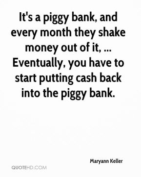 Maryann Keller  - It's a piggy bank, and every month they shake money out of it, ... Eventually, you have to start putting cash back into the piggy bank.