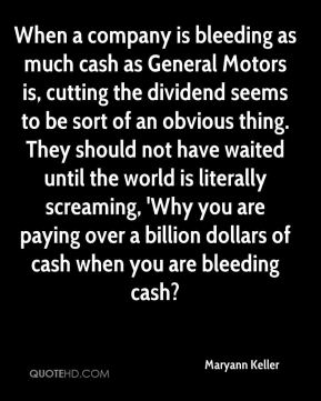 Maryann Keller  - When a company is bleeding as much cash as General Motors is, cutting the dividend seems to be sort of an obvious thing. They should not have waited until the world is literally screaming, 'Why you are paying over a billion dollars of cash when you are bleeding cash?